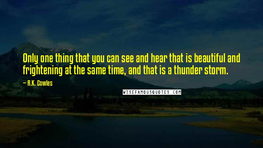 R.K. Cowles quotes: Only one thing that you can see and hear that is beautiful and frightening at the same time, and that is a thunder storm.