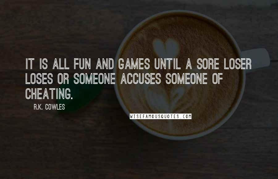 R.K. Cowles quotes: It is all fun and games until a sore loser loses or someone accuses someone of cheating.