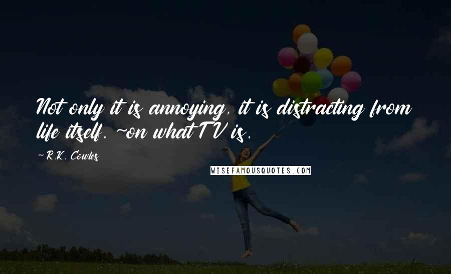 R.K. Cowles quotes: Not only it is annoying, it is distracting from life itself. ~on what TV is.