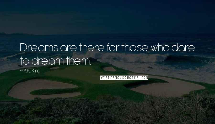 R.K. King quotes: Dreams are there for those who dare to dream them.