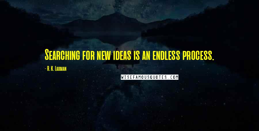 R. K. Laxman quotes: Searching for new ideas is an endless process.