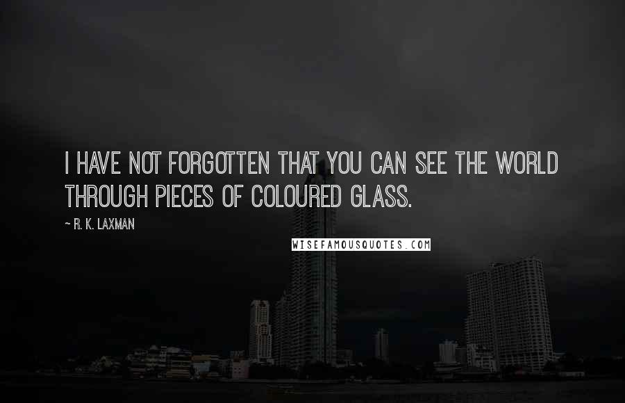 R. K. Laxman quotes: I have not forgotten that you can see the world through pieces of coloured glass.