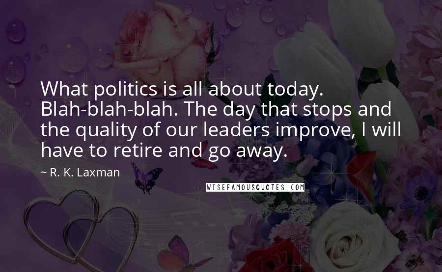 R. K. Laxman quotes: What politics is all about today. Blah-blah-blah. The day that stops and the quality of our leaders improve, I will have to retire and go away.