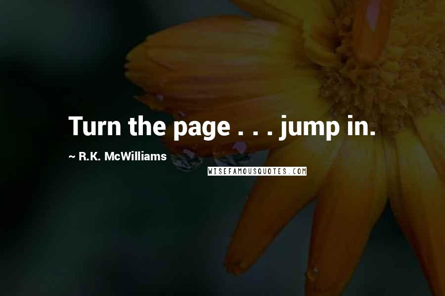 R.K. McWilliams quotes: Turn the page . . . jump in.