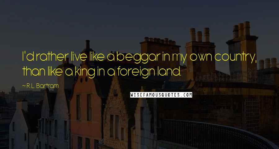R.L. Bartram quotes: I'd rather live like a beggar in my own country, than like a king in a foreign land.