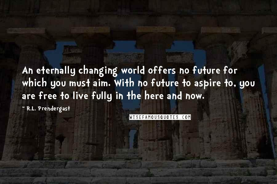 R.L. Prendergast quotes: An eternally changing world offers no future for which you must aim. With no future to aspire to, you are free to live fully in the here and now.