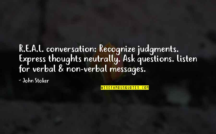 R&l Quotes By John Stoker: R.E.A.L. conversation: Recognize judgments. Express thoughts neutrally. Ask