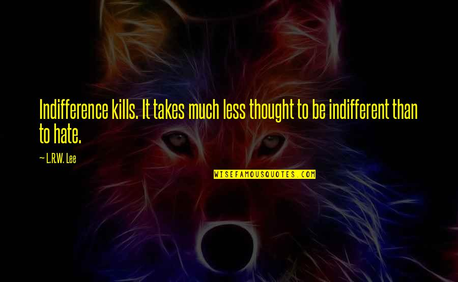 R&l Quotes By L.R.W. Lee: Indifference kills. It takes much less thought to