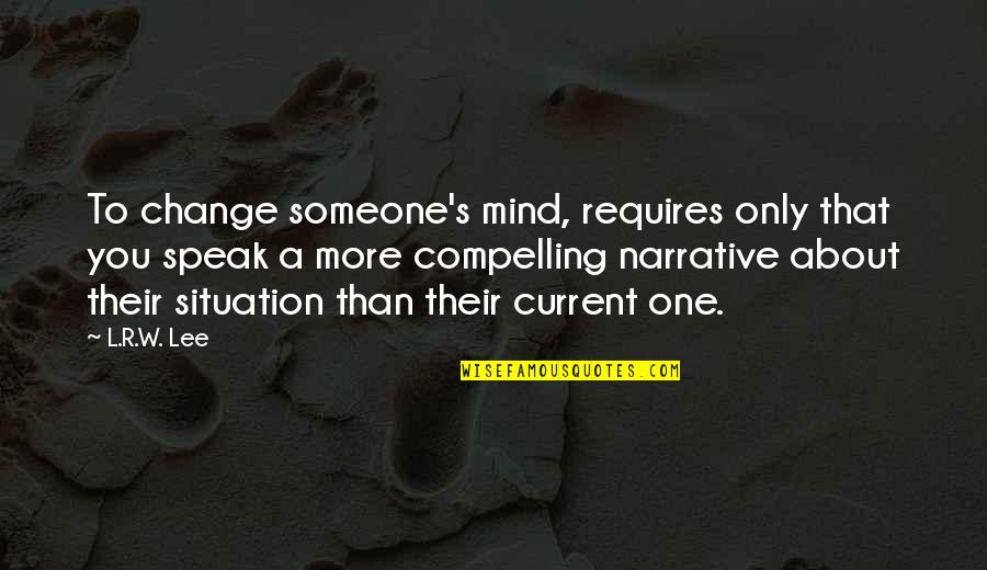 R&l Quotes By L.R.W. Lee: To change someone's mind, requires only that you
