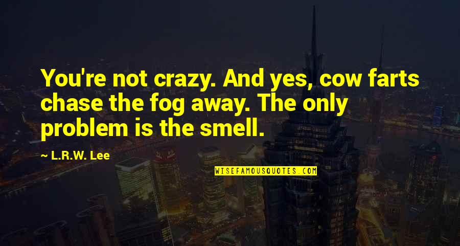R&l Quotes By L.R.W. Lee: You're not crazy. And yes, cow farts chase