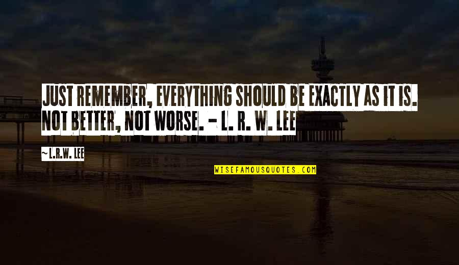 R&l Quotes By L.R.W. Lee: Just remember, everything should be EXACTLY as it