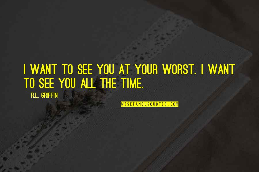 R&l Quotes By R.L. Griffin: I want to see you at your worst.