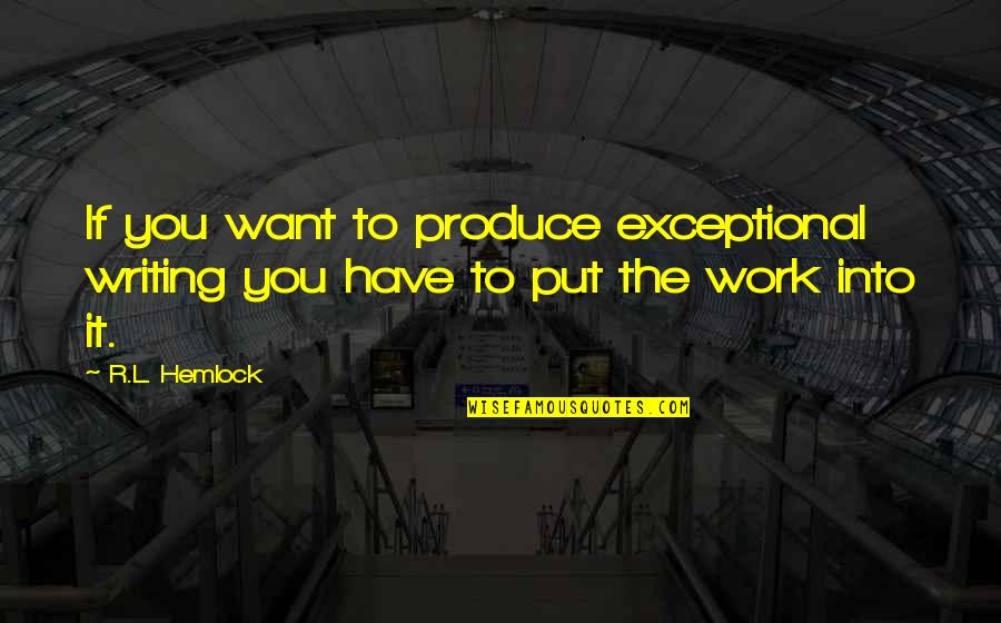 R&l Quotes By R.L. Hemlock: If you want to produce exceptional writing you