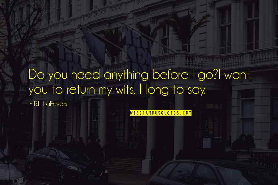 R&l Quotes By R.L. LaFevers: Do you need anything before I go?I want