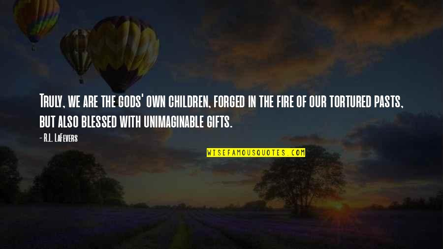 R&l Quotes By R.L. LaFevers: Truly, we are the gods' own children, forged