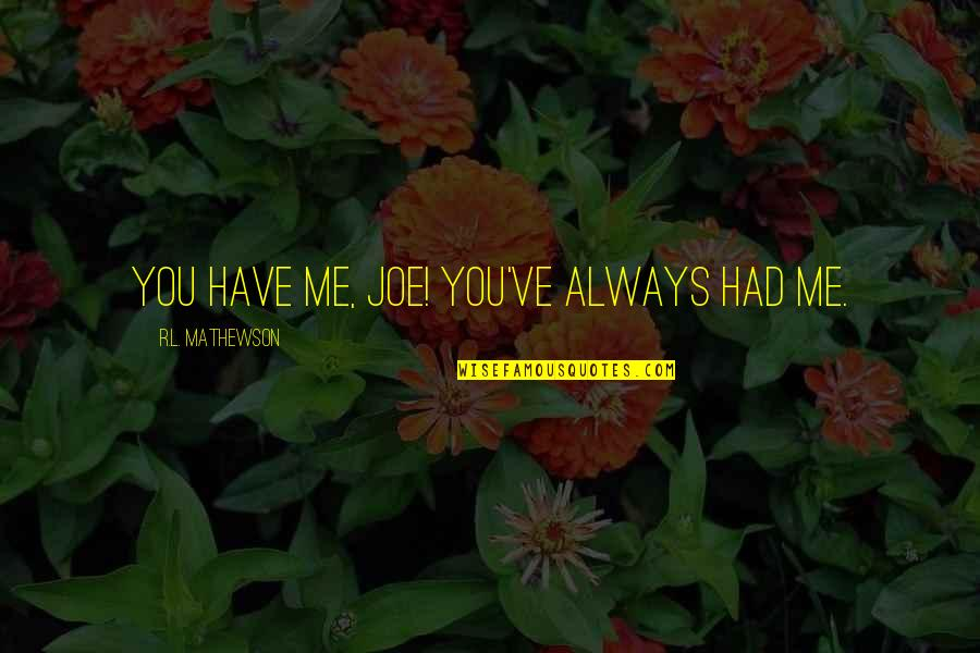 R&l Quotes By R.L. Mathewson: You have me, Joe! You've always had me.