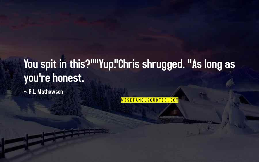 """R&l Quotes By R.L. Mathewson: You spit in this?""""""""Yup.""""Chris shrugged. """"As long as"""