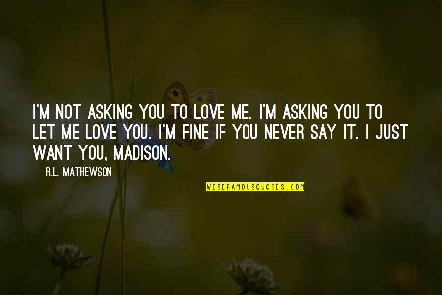 R&l Quotes By R.L. Mathewson: I'm not asking you to love me. I'm