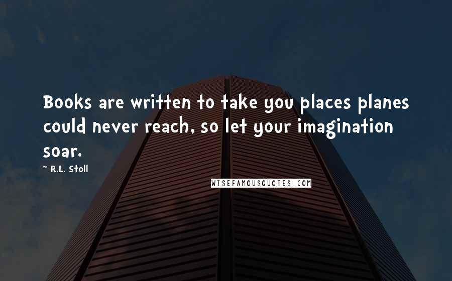 R.L. Stoll quotes: Books are written to take you places planes could never reach, so let your imagination soar.