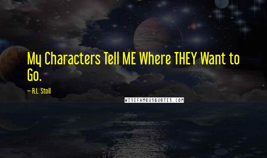 R.L. Stoll quotes: My Characters Tell ME Where THEY Want to Go.