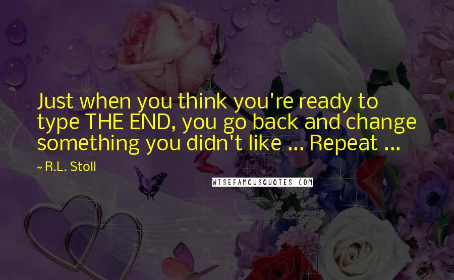 R.L. Stoll quotes: Just when you think you're ready to type THE END, you go back and change something you didn't like ... Repeat ...
