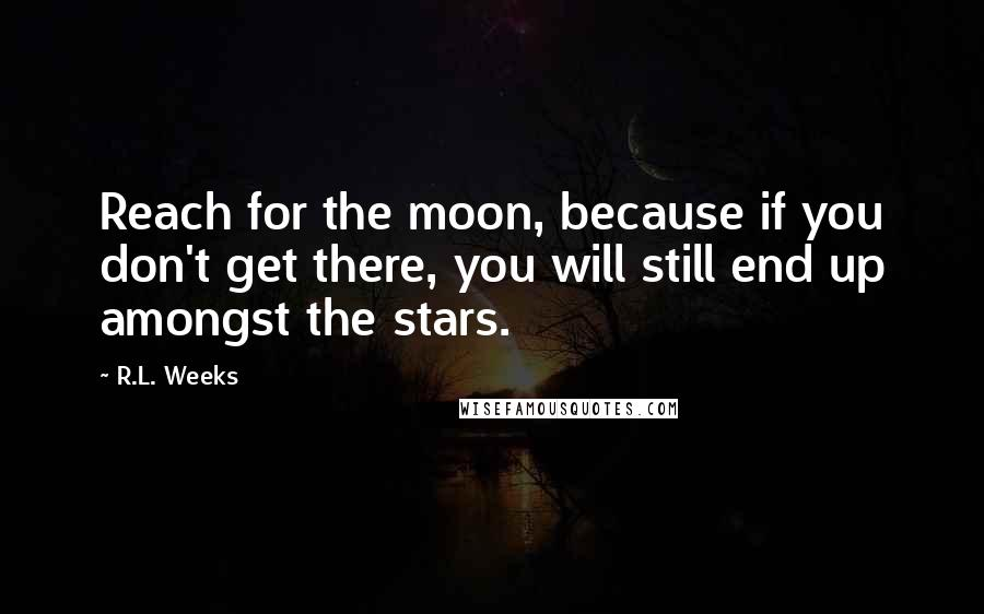 R.L. Weeks quotes: Reach for the moon, because if you don't get there, you will still end up amongst the stars.