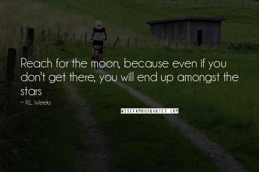R.L. Weeks quotes: Reach for the moon, because even if you don't get there, you will end up amongst the stars