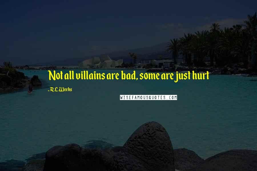 R.L. Weeks quotes: Not all villains are bad, some are just hurt