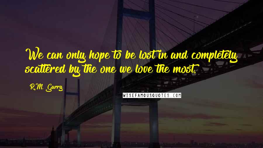 R.M. Garry quotes: We can only hope to be lost in and completely scattered by the one we love the most.