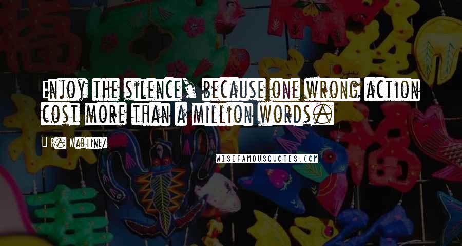 R. Martinez quotes: Enjoy the silence, because one wrong action cost more than a million words.