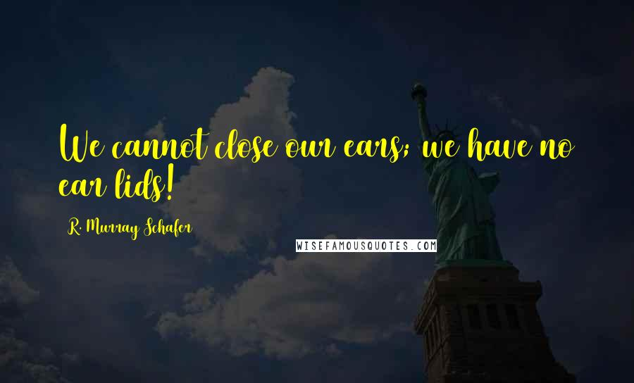R. Murray Schafer quotes: We cannot close our ears; we have no ear lids!