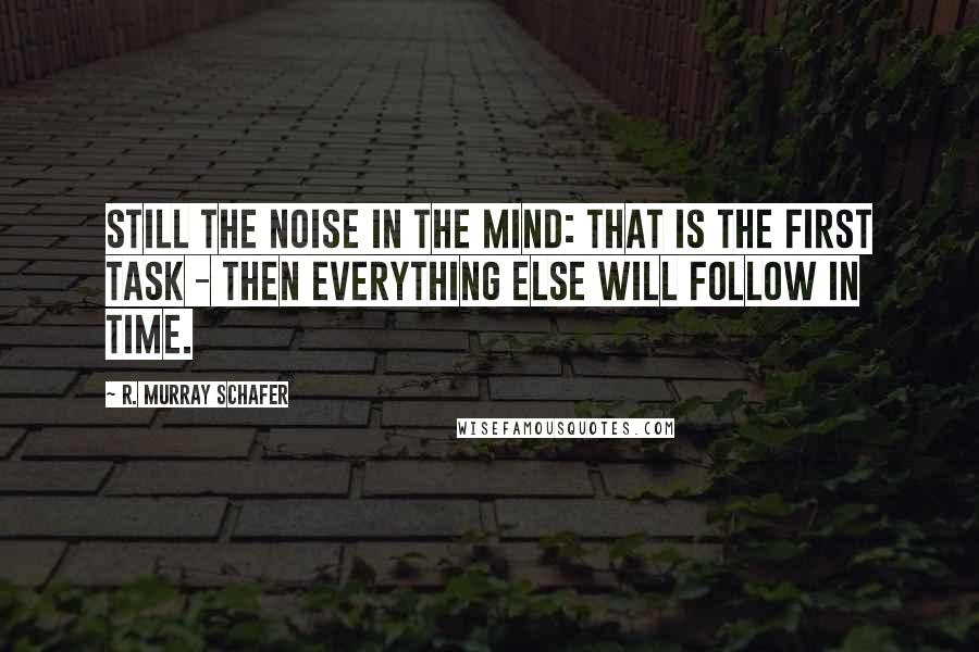 R. Murray Schafer quotes: Still the noise in the mind: that is the first task - then everything else will follow in time.