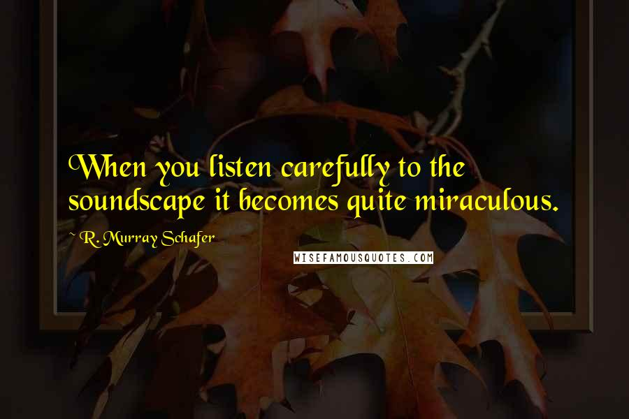R. Murray Schafer quotes: When you listen carefully to the soundscape it becomes quite miraculous.