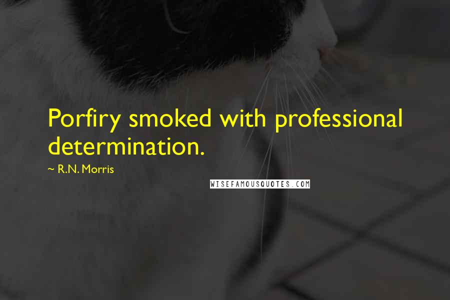 R.N. Morris quotes: Porfiry smoked with professional determination.