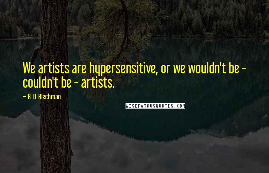 R. O. Blechman quotes: We artists are hypersensitive, or we wouldn't be - couldn't be - artists.