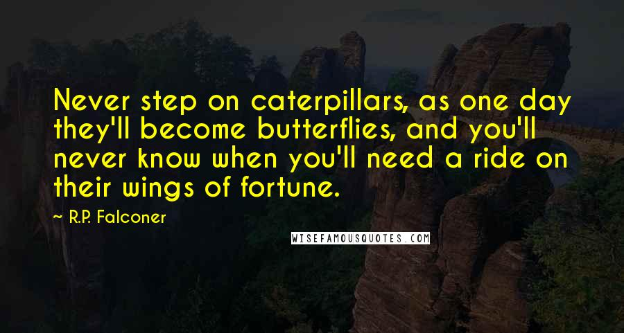 R.P. Falconer quotes: Never step on caterpillars, as one day they'll become butterflies, and you'll never know when you'll need a ride on their wings of fortune.