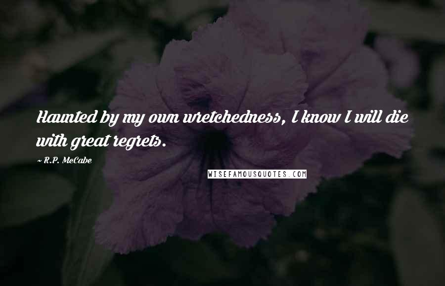 R.P. McCabe quotes: Haunted by my own wretchedness, I know I will die with great regrets.