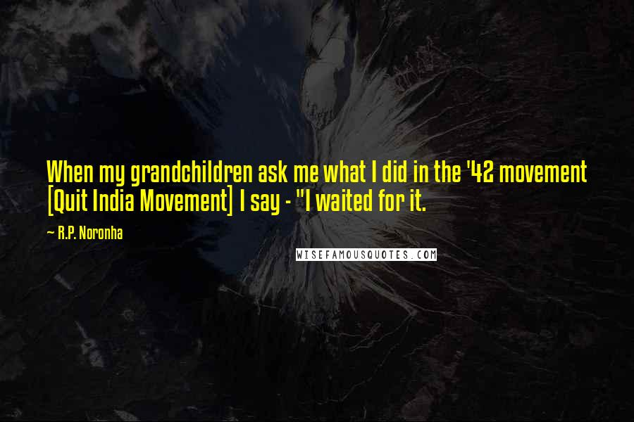 "R.P. Noronha quotes: When my grandchildren ask me what I did in the '42 movement [Quit India Movement] I say - ""I waited for it."