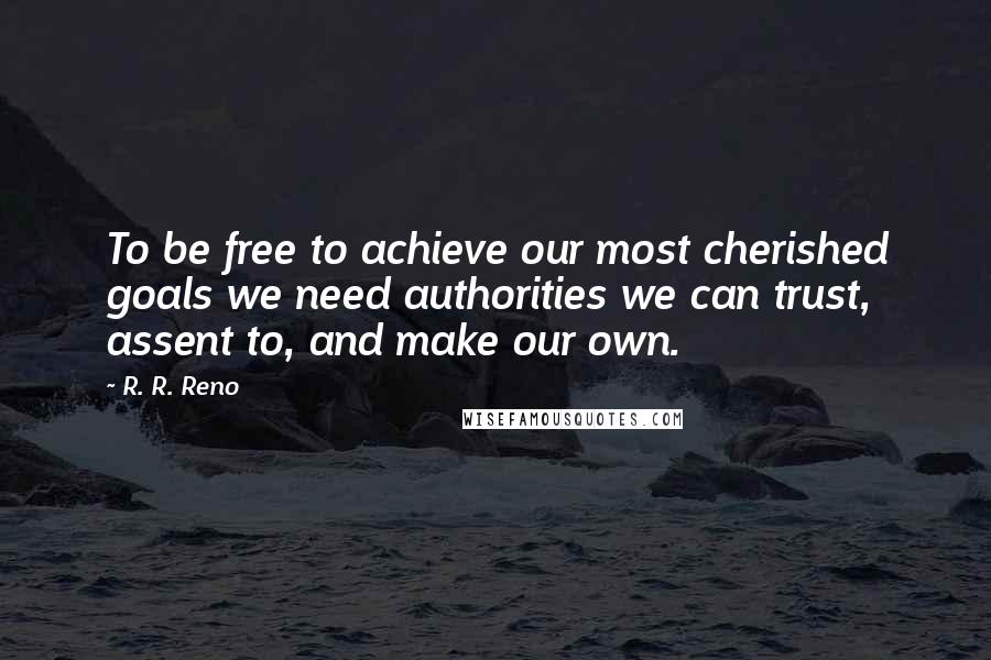 R. R. Reno quotes: To be free to achieve our most cherished goals we need authorities we can trust, assent to, and make our own.