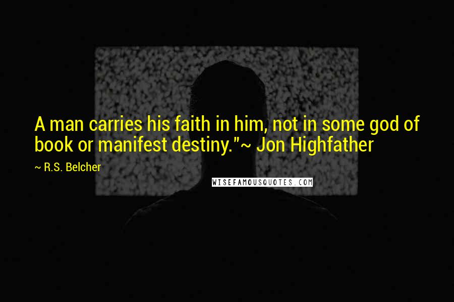"""R.S. Belcher quotes: A man carries his faith in him, not in some god of book or manifest destiny.""""~ Jon Highfather"""