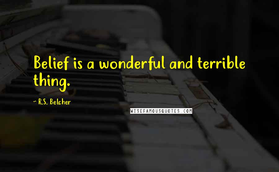 R.S. Belcher quotes: Belief is a wonderful and terrible thing.