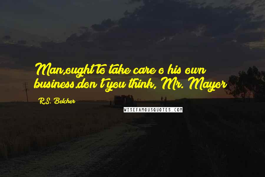 R.S. Belcher quotes: Man,ought to take care o his own business.don't you think, Mr. Mayor?