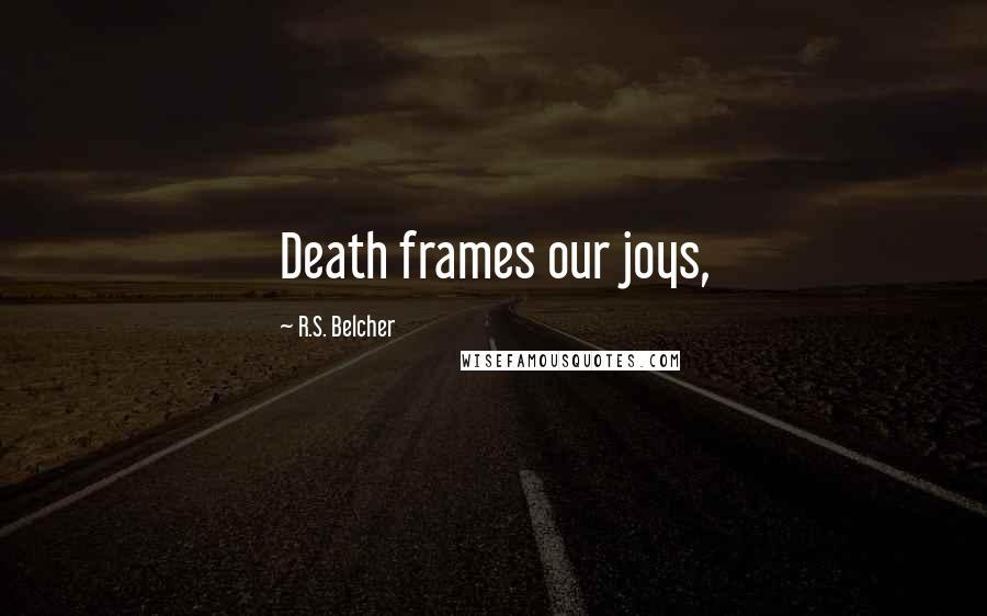 R.S. Belcher quotes: Death frames our joys,