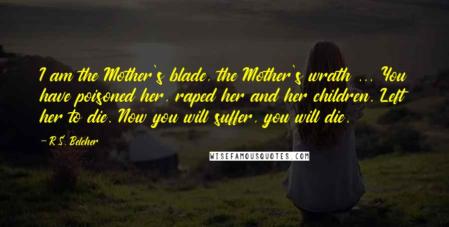 R.S. Belcher quotes: I am the Mother's blade, the Mother's wrath ... You have poisoned her, raped her and her children. Left her to die. Now you will suffer, you will die.