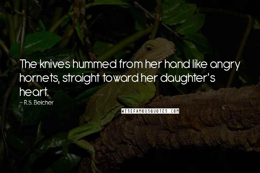 R.S. Belcher quotes: The knives hummed from her hand like angry hornets, straight toward her daughter's heart.