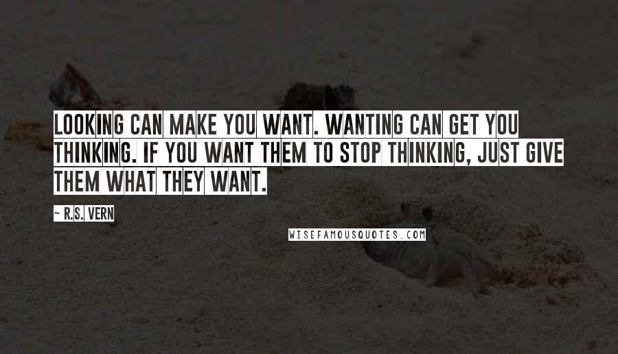R.S. Vern quotes: Looking can make you want. Wanting can get you thinking. If you want them to stop thinking, just give them what they want.