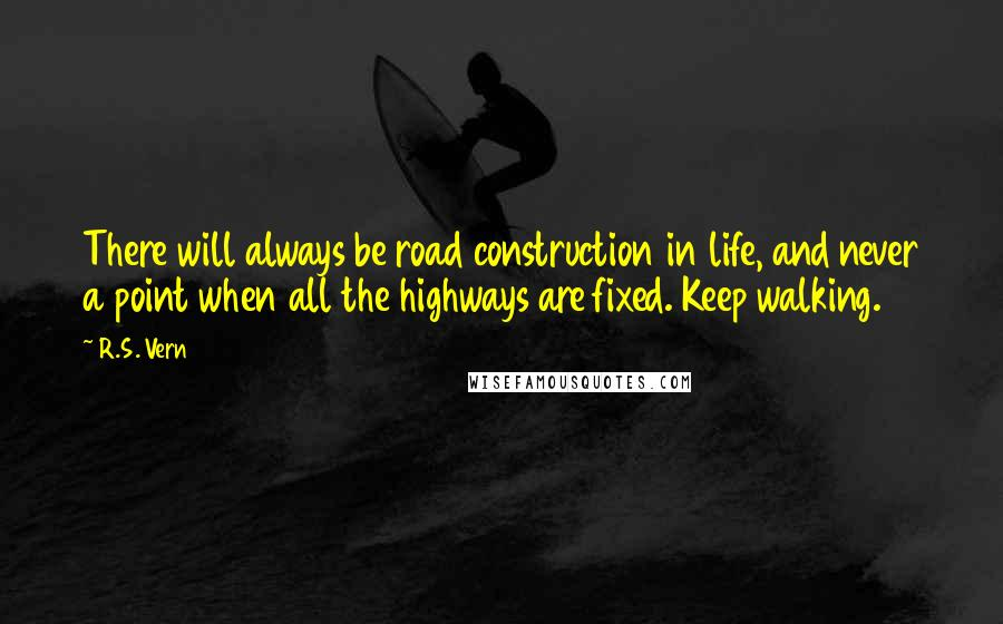 R.S. Vern quotes: There will always be road construction in life, and never a point when all the highways are fixed. Keep walking.