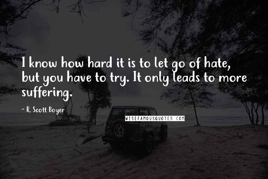 R. Scott Boyer quotes: I know how hard it is to let go of hate, but you have to try. It only leads to more suffering.
