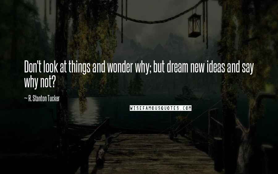 R. Stanton Tucker quotes: Don't look at things and wonder why; but dream new ideas and say why not?