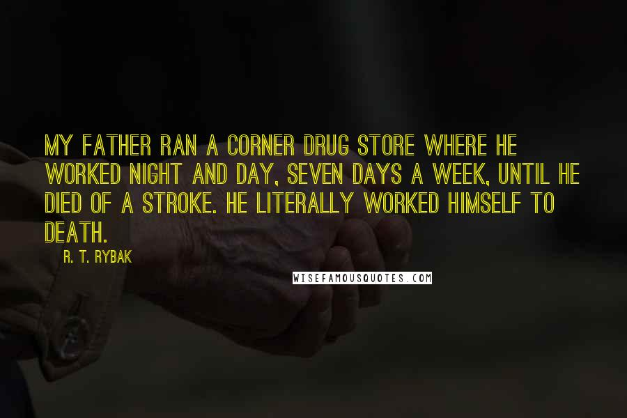 R. T. Rybak quotes: My father ran a corner drug store where he worked night and day, seven days a week, until he died of a stroke. He literally worked himself to death.